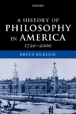 A History of Philosophy in America, 1720-2000 By Kuklick, Bruce